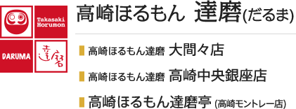 ■  高崎ほるもん達磨 大間々店/■  高崎ほるもん達磨 高崎中央銀座店/■  高崎ホルモン達磨亭 (高崎モントレー店)